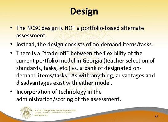 Design • The NCSC design is NOT a portfolio-based alternate assessment. • Instead, the