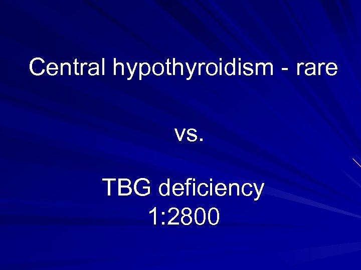 Central hypothyroidism - rare vs. TBG deficiency 1: 2800