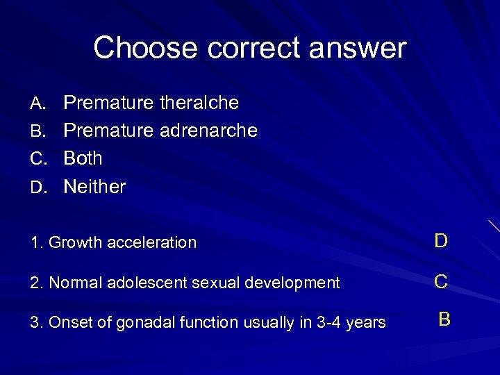 Choose correct answer A. Premature theralche B. Premature adrenarche C. Both D. Neither 1.