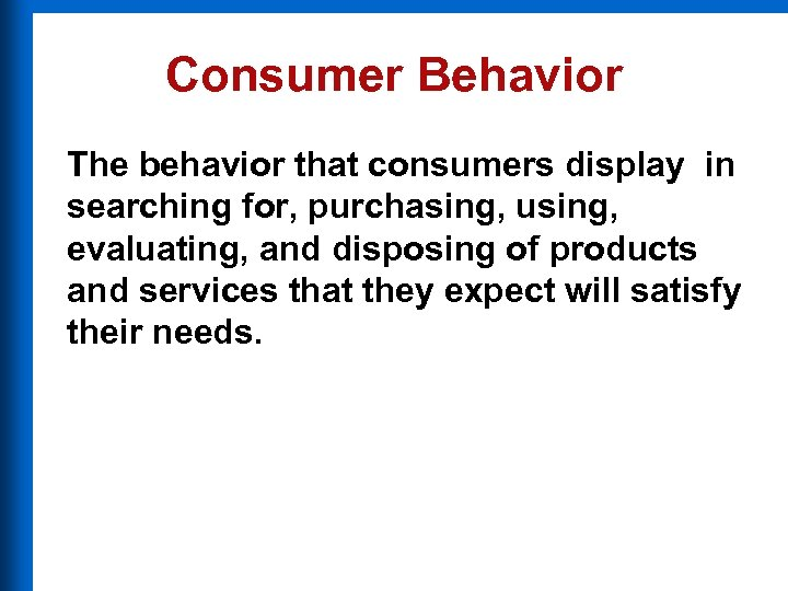 Consumer Behavior The behavior that consumers display in searching for, purchasing, using, evaluating, and
