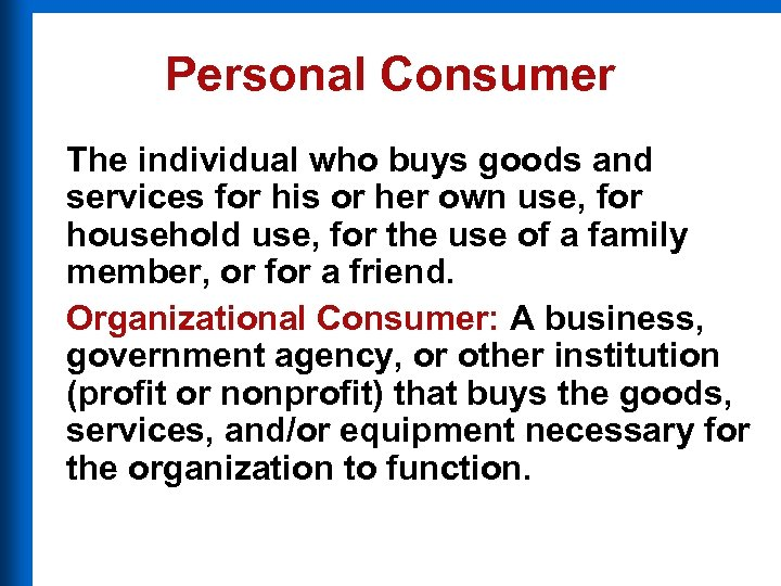 Personal Consumer The individual who buys goods and services for his or her own