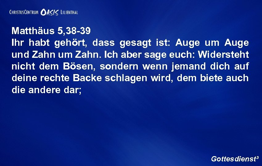 Matthäus 5, 38 -39 Ihr habt gehört, dass gesagt ist: Auge um Auge und