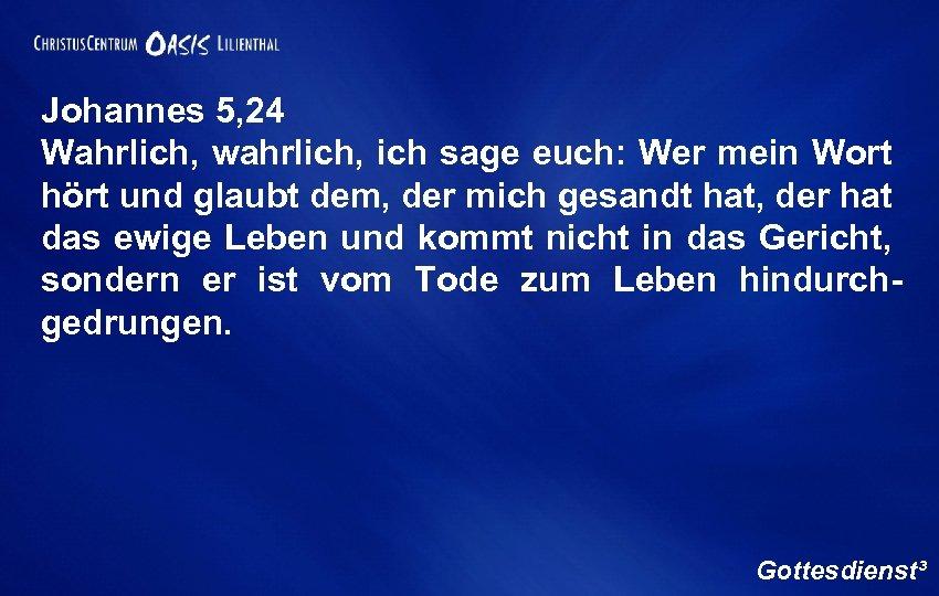 Johannes 5, 24 Wahrlich, wahrlich, ich sage euch: Wer mein Wort hört und glaubt