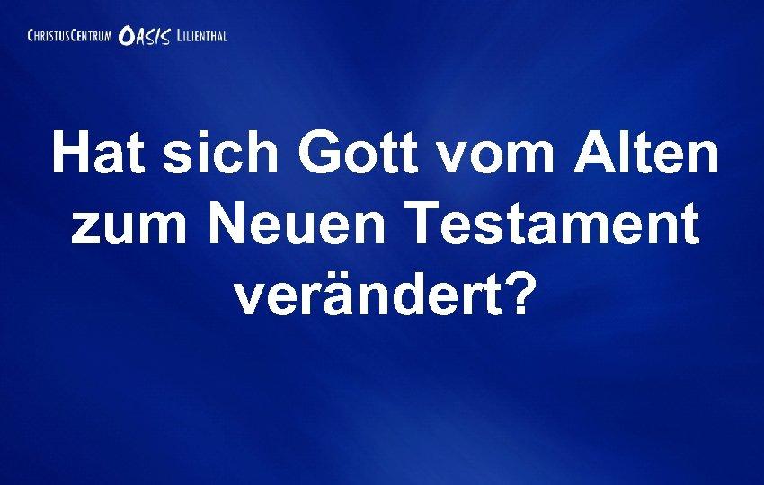 Hat sich Gott vom Alten zum Neuen Testament verändert?