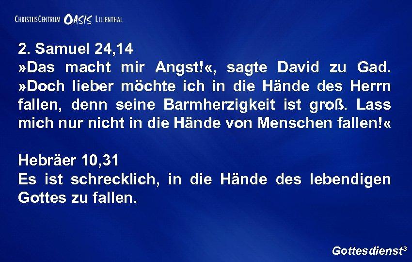 2. Samuel 24, 14 » Das macht mir Angst! «, sagte David zu Gad.