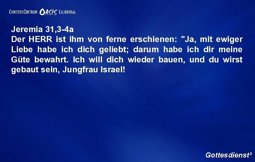 Jeremia 31, 3 -4 a Der HERR ist ihm von ferne erschienen: