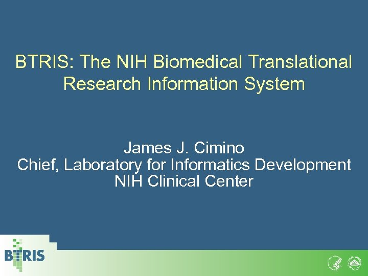 BTRIS: The NIH Biomedical Translational Research Information System James J. Cimino Chief, Laboratory for