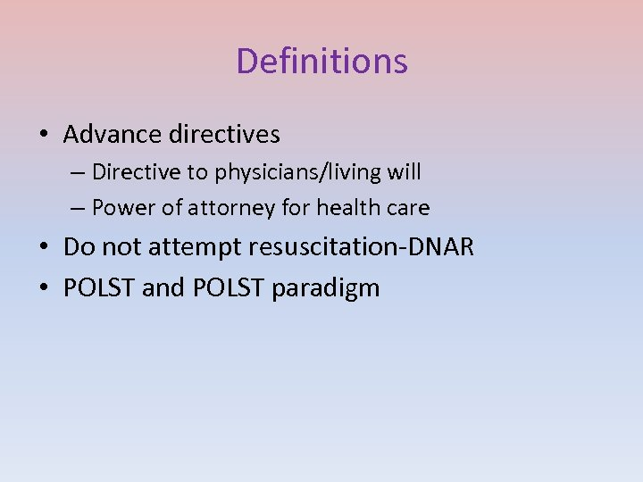 Definitions • Advance directives – Directive to physicians/living will – Power of attorney for