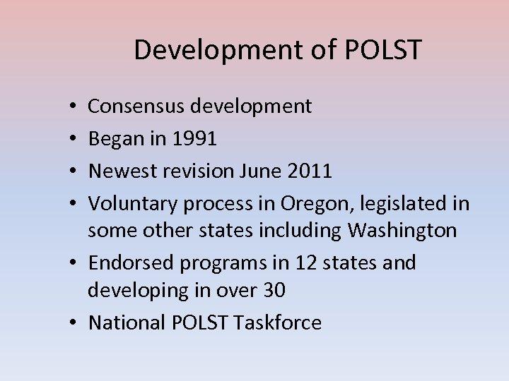 Development of POLST Consensus development Began in 1991 Newest revision June 2011 Voluntary process