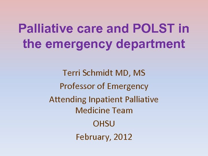 Palliative care and POLST in the emergency department Terri Schmidt MD, MS Professor of