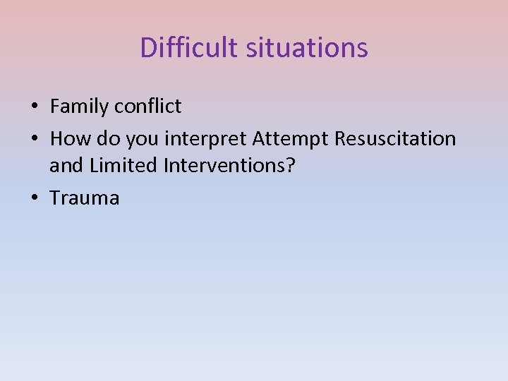 Difficult situations • Family conflict • How do you interpret Attempt Resuscitation and Limited