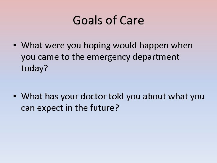 Goals of Care • What were you hoping would happen when you came to