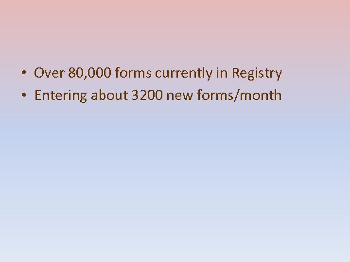 • Over 80, 000 forms currently in Registry • Entering about 3200 new