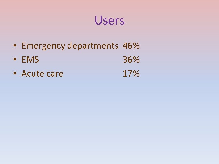 Users • Emergency departments 46% • EMS 36% • Acute care 17%