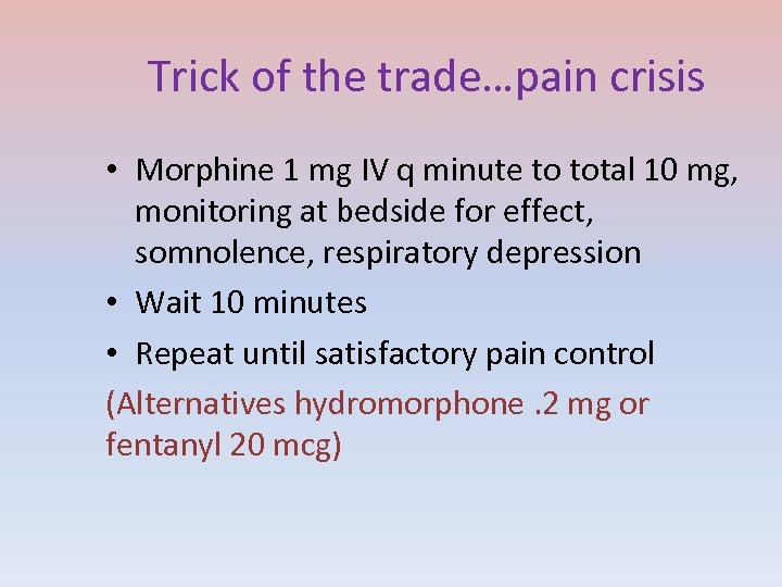 Trick of the trade…pain crisis • Morphine 1 mg IV q minute to total
