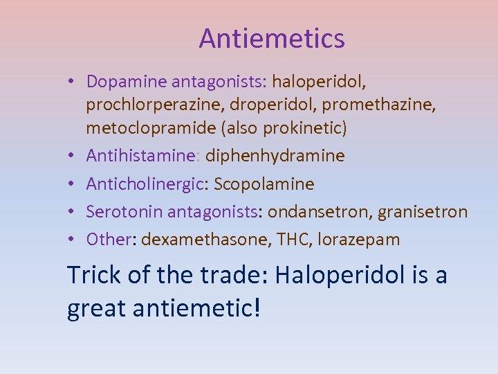Antiemetics • Dopamine antagonists: haloperidol, prochlorperazine, droperidol, promethazine, metoclopramide (also prokinetic) • Antihistamine: diphenhydramine