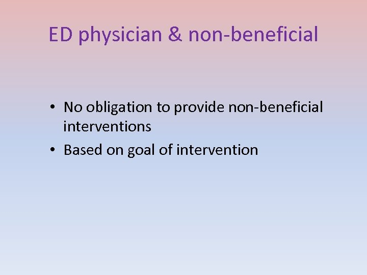 ED physician & non-beneficial • No obligation to provide non-beneficial interventions • Based on
