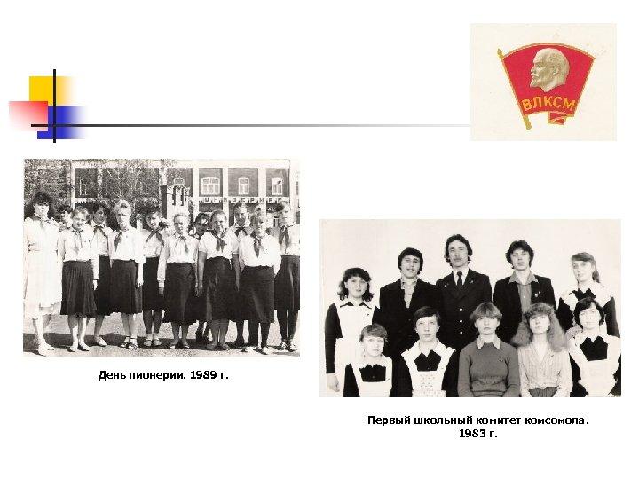 День пионерии. 1989 г. Первый школьный комитет комсомола. 1983 г.