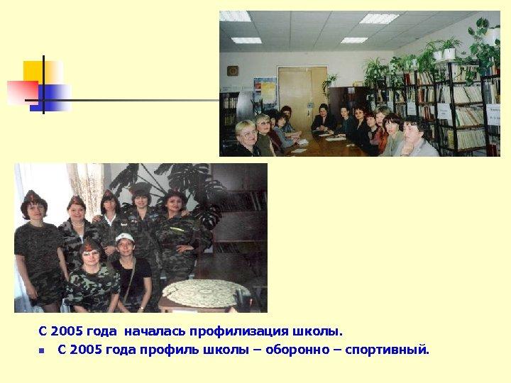 С 2005 года началась профилизация школы. n С 2005 года профиль школы – оборонно