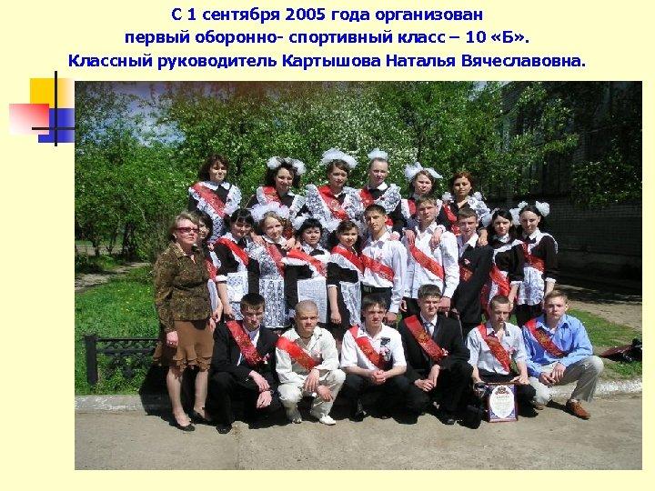С 1 сентября 2005 года организован первый оборонно- спортивный класс – 10 «Б» .