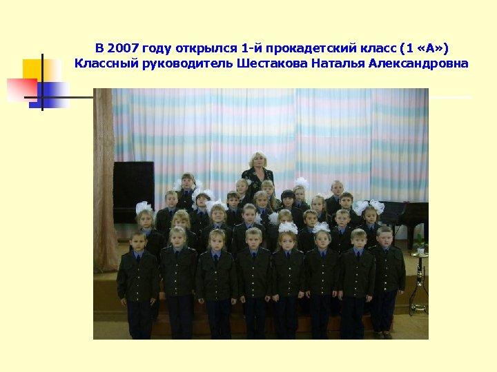 В 2007 году открылся 1 -й прокадетский класс (1 «А» ) Классный руководитель Шестакова