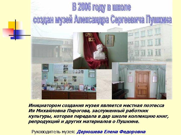 Инициатором создания музея является местная поэтесса Ия Михайловна Пирогова, заслуженный работник культуры, которая передала