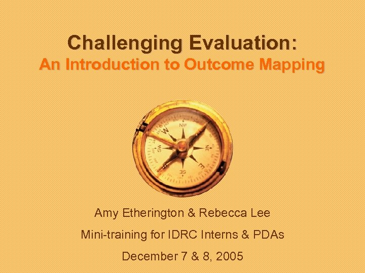 Challenging Evaluation: An Introduction to Outcome Mapping Amy Etherington & Rebecca Lee Mini-training for