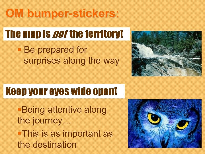 OM bumper-stickers: The map is not the territory! § Be prepared for surprises along