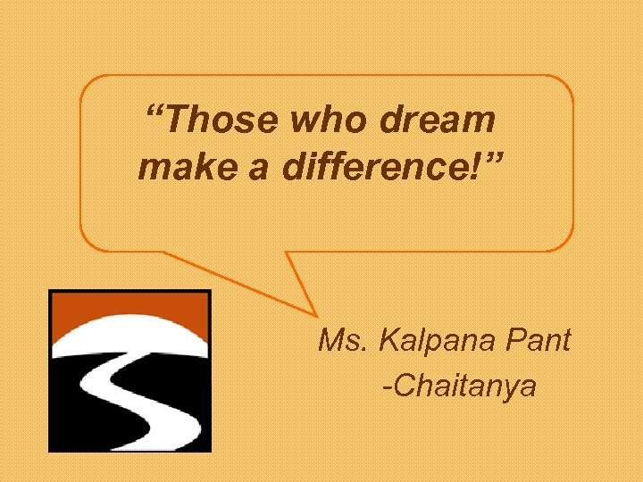 """Those who dream make a difference!"" Ms. Kalpana Pant -Chaitanya"