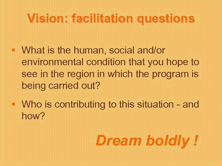 Vision: facilitation questions § What is the human, social and/or environmental condition that you