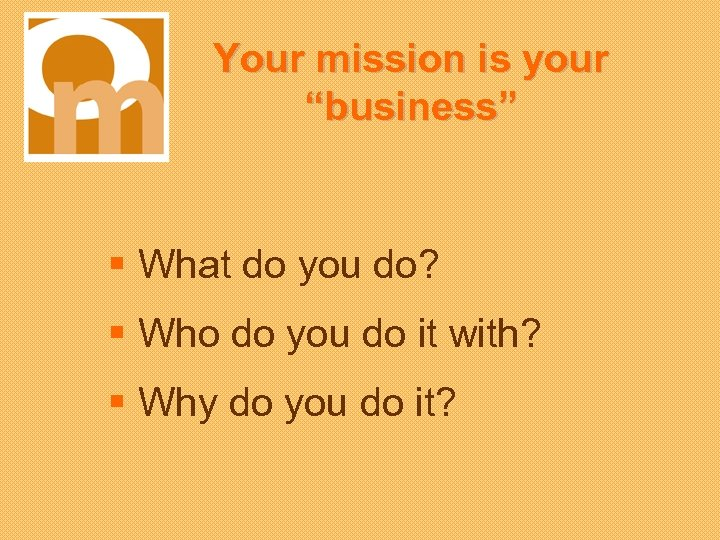 "Your mission is your ""business"" § What do you do? § Who do you"