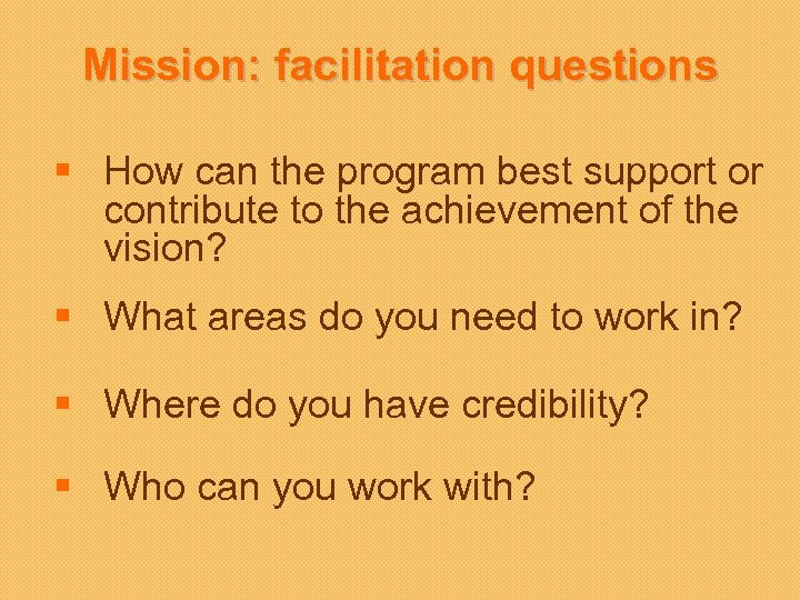 Mission: facilitation questions § How can the program best support or contribute to the