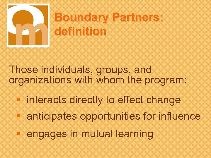 Boundary Partners: definition Those individuals, groups, and organizations with whom the program: § interacts