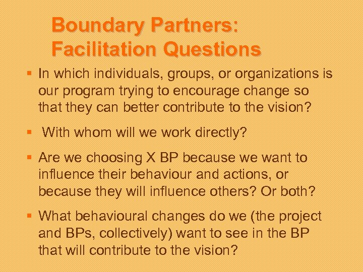 Boundary Partners: Facilitation Questions § In which individuals, groups, or organizations is our program