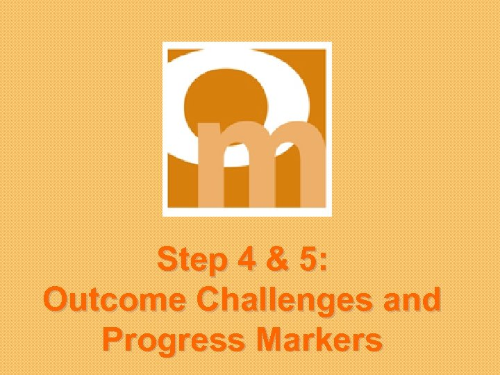 Step 4 & 5: Outcome Challenges and Progress Markers