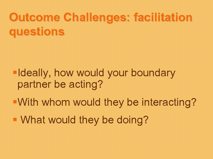 Outcome Challenges: facilitation questions §Ideally, how would your boundary partner be acting? §With whom