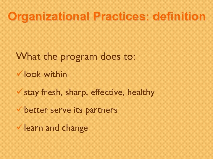 Organizational Practices: definition What the program does to: ü look within ü stay fresh,