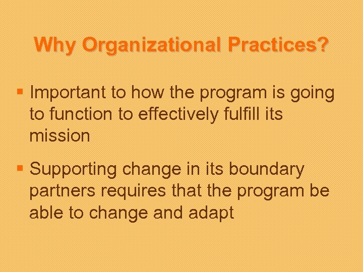Why Organizational Practices? § Important to how the program is going to function to