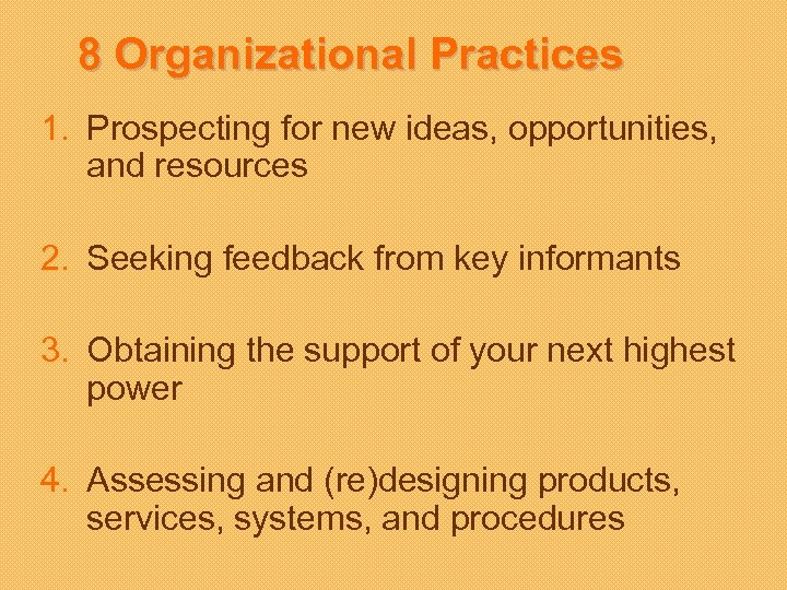 8 Organizational Practices 1. Prospecting for new ideas, opportunities, and resources 2. Seeking feedback