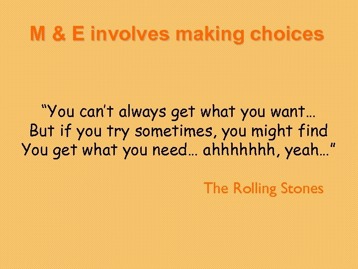 "M & E involves making choices ""You can't always get what you want… But"
