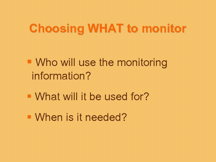 Choosing WHAT to monitor § Who will use the monitoring information? § What will