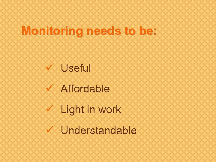 Monitoring needs to be: ü Useful ü Affordable ü Light in work ü Understandable