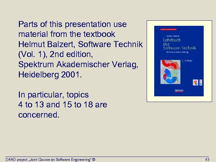 Parts of this presentation use material from the textbook Helmut Balzert, Software Technik (Vol.