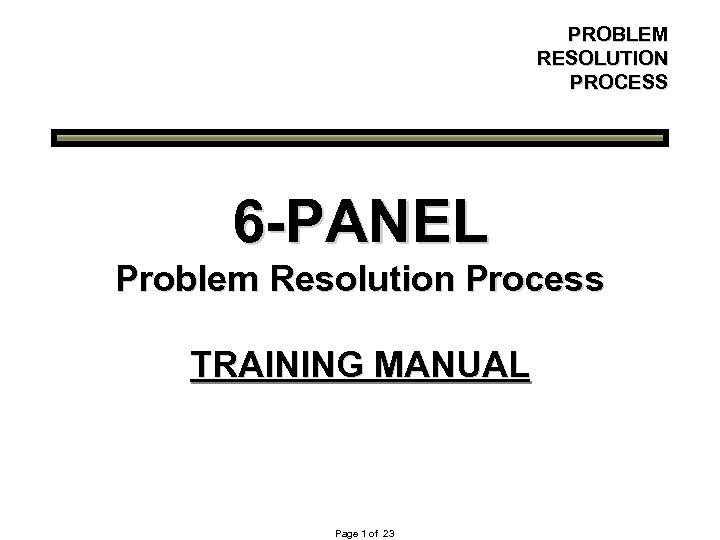 PROBLEM RESOLUTION PROCESS 6 -PANEL Problem Resolution Process TRAINING MANUAL Page 1 of 23