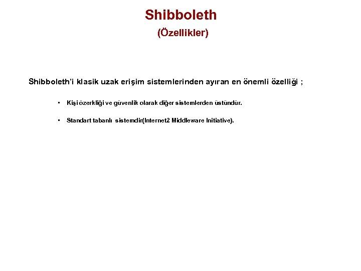 Shibboleth (Özellikler) Shibboleth'i klasik uzak erişim sistemlerinden ayıran en önemli özelliği ; • Kişi
