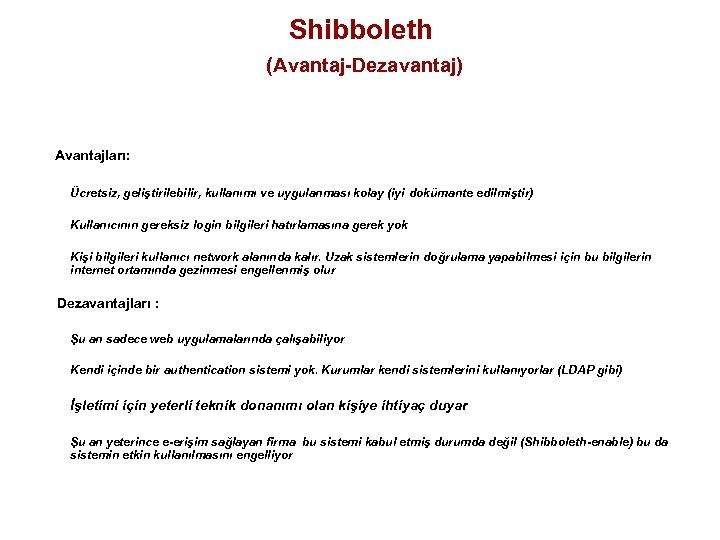Shibboleth (Avantaj-Dezavantaj) Avantajları: Ücretsiz, geliştirilebilir, kullanımı ve uygulanması kolay (iyi dokümante edilmiştir) Kullanıcının gereksiz
