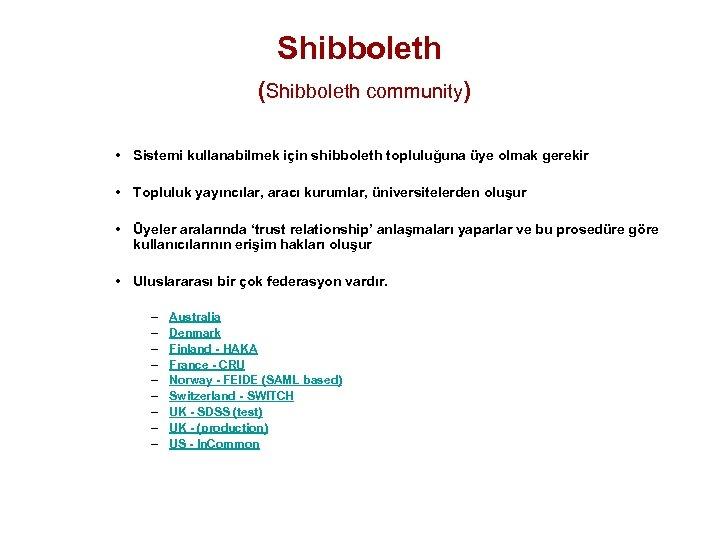 Shibboleth (Shibboleth community) • Sistemi kullanabilmek için shibboleth topluluğuna üye olmak gerekir • Topluluk