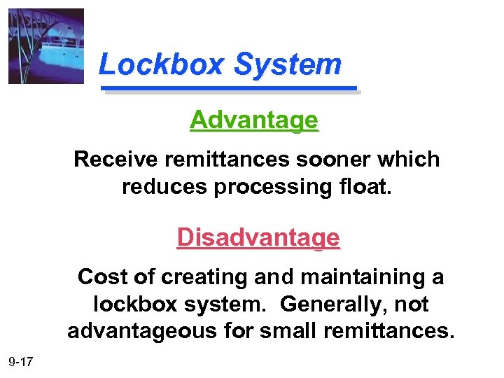 Lockbox System Advantage Receive remittances sooner which reduces processing float. Disadvantage Cost of creating