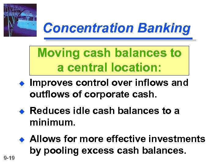 Concentration Banking Moving cash balances to a central location: u u Reduces idle cash
