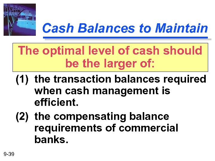 Cash Balances to Maintain The optimal level of cash should be the larger of: